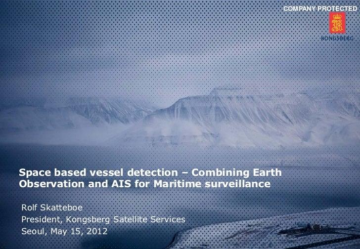 COMPANY PROTECTEDSpace based vessel detection – Combining EarthObservation and AIS for Maritime surveillanceRolf Skatteboe...