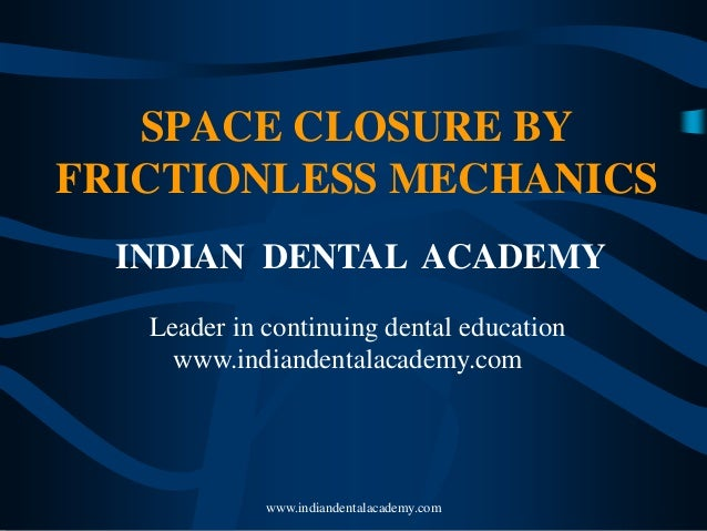 SPACE CLOSURE BY FRICTIONLESS MECHANICS INDIAN DENTAL ACADEMY Leader in continuing dental education www.indiandentalacadem...
