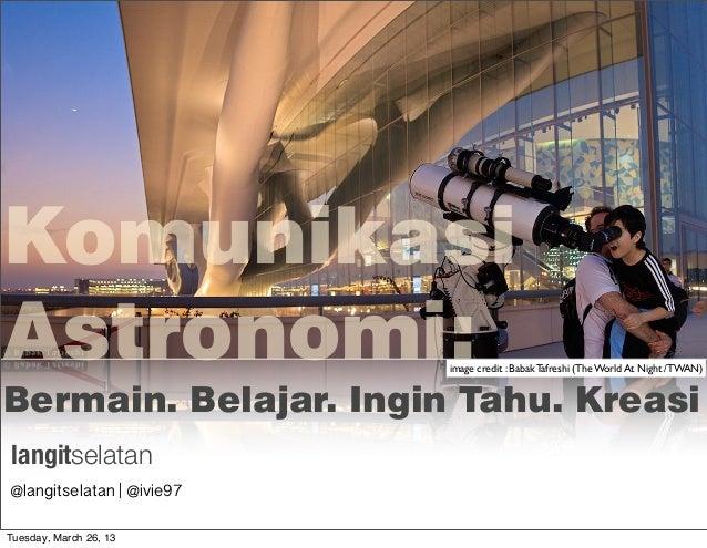 KomunikasiAstronomi:                 image credit : Babak Tafreshi (The World At Night /TWAN)Bermain. Belajar. Ingin Tahu....