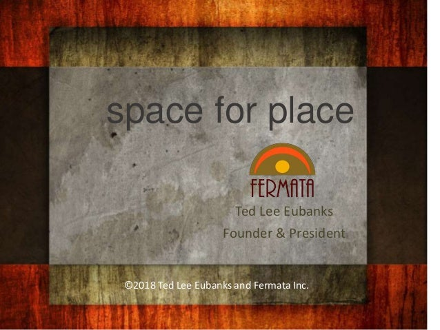 space for place Ted Lee Eubanks Founder & President ©2018 Ted Lee Eubanks and Fermata Inc.