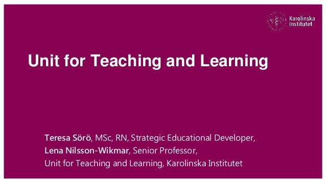 Unit for Teaching and Learning Teresa Sörö, MSc, RN, Strategic Educational Developer, Lena Nilsson-Wikmar, Senior Professo...