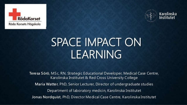 SPACE IMPACT ON LEARNING Teresa Sörö, MSc, RN, Strategic Educational Developer, Medical Case Centre, Karolinska Institutet...