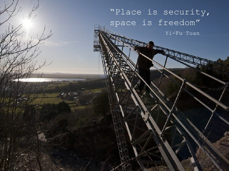 """""""Place is security,space is freedom""""          Yi-Fu Tuan"""