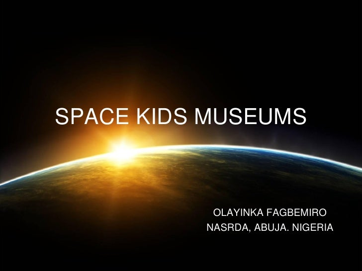SPACE KIDS MUSEUMS           OLAYINKA FAGBEMIRO          NASRDA, ABUJA. NIGERIA