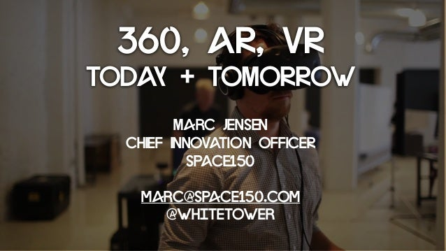 360, AR, VR TODAY + TOMORROW Marc Jensen CHIEF INNOVATION OFFICER SPACE150 marc@space150.com @whitetower