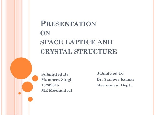 PRESENTATION ON SPACE LATTICE AND CRYSTAL STRUCTURE Submitted By Manmeet Singh 13209015 ME Mechanical Submitted To Dr. San...