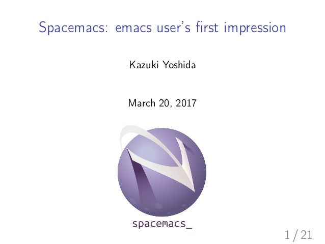 Spacemacs: emacs user's first impression Kazuki Yoshida March 20, 2017 1 / 21