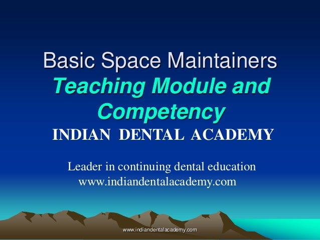 Basic Space Maintainers Teaching Module and Competency INDIAN DENTAL ACADEMY Leader in continuing dental education www.ind...