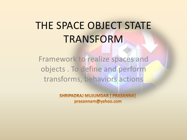 THE SPACE OBJECT STATE TRANSFORM<br />Framework to realize spacesand objects . To define and perform transforms, behaviors...