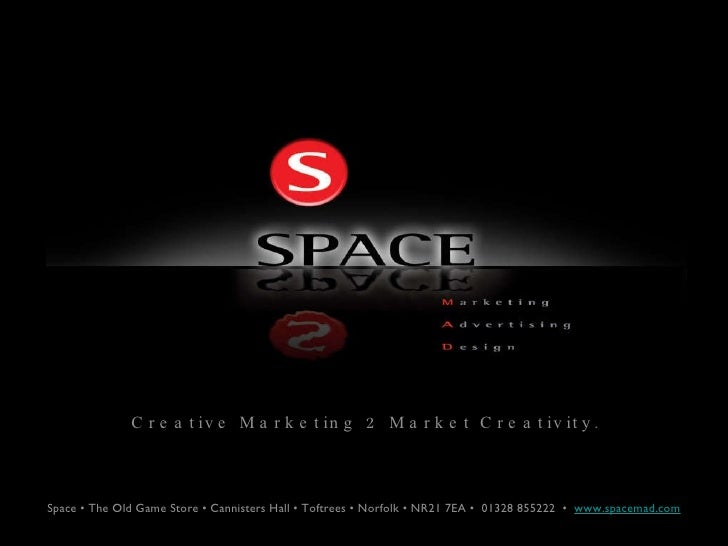 Creative Marketing 2 Market Creativity. Space • The Old Game Store • Cannisters Hall • Toftrees • Norfolk • NR21 7EA •  01...