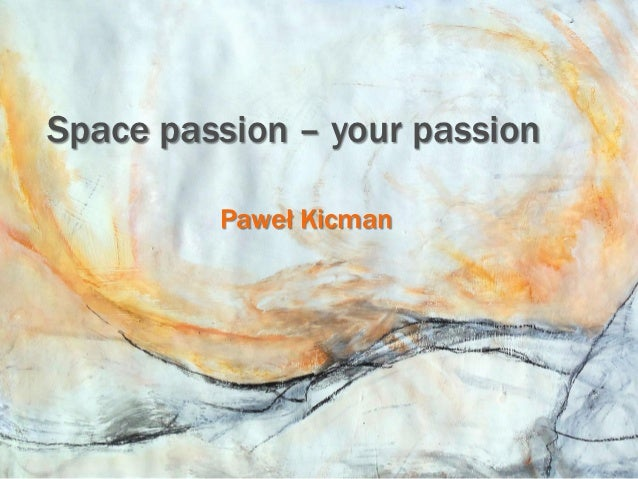 Space passion – your passion         Paweł Kicman