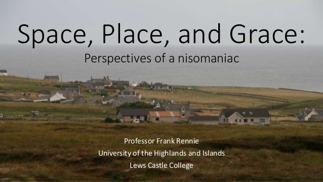 Space, Place, and Grace: Perspectives of a nisomaniac Professor Frank Rennie University of the Highlands and Islands Lews ...