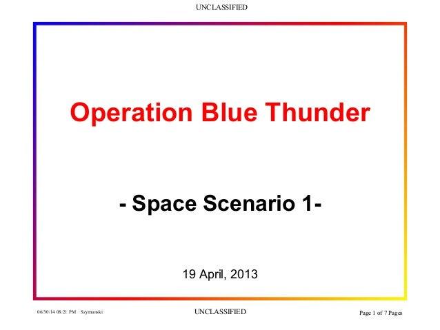 UNCLASSIFIED 06/30/14 08:21 PM Szymanski UNCLASSIFIED Page 1 of 7 Pages Operation Blue Thunder - Space Scenario 1- 19 Apri...