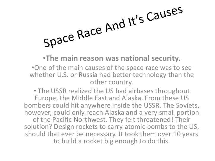 •The main reason was national security.  •One of the main causes of the space race was to see  whether U.S. or Russia had ...