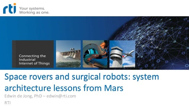 Space rovers and surgical robots: system architecture lessons from Mars Edwin de Jong, PhD – edwin@rti.com RTI