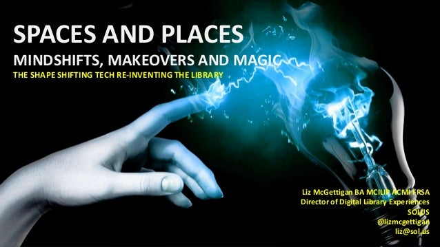 SPACES AND PLACES MINDSHIFTS, MAKEOVERS AND MAGIC THE SHAPE SHIFTING TECH RE-INVENTING THE LIBRARY Liz McGettigan BA MCILI...