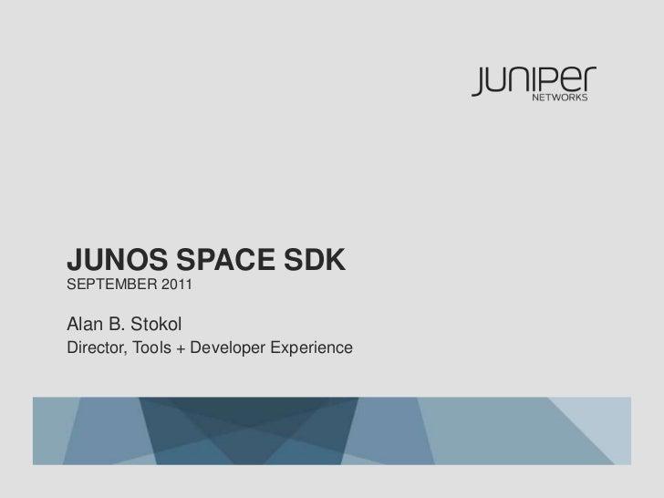 Junos space SDKSeptember 2011<br />Alan B. Stokol<br />Director, Tools + Developer Experience<br />