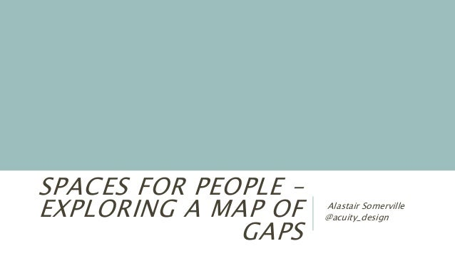 SPACES FOR PEOPLE – EXPLORING A MAP OF GAPS Alastair Somerville @acuity_design