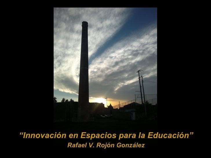 """""""Innovación en Espacios para la Educación""""           Rafael V. Rojón González"""