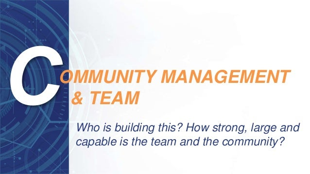 Who is building this? How strong, large and capable is the team and the community? OMMUNITY MANAGEMENT & TEAM