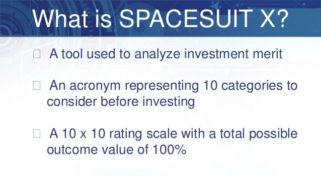 What is SPACESUIT X? � A tool used to analyze investment merit � An acronym representing 10 categories to consider before ...