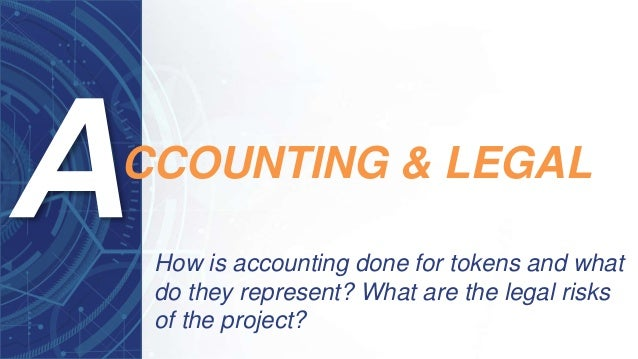 How is accounting done for tokens and what do they represent? What are the legal risks of the project? CCOUNTING & LEGAL