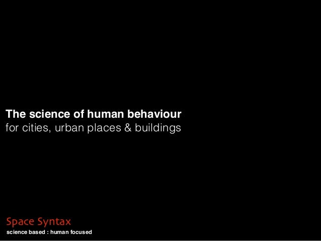 science based : human focused Space Syntax The science of human behaviour for cities, urban places & buildings