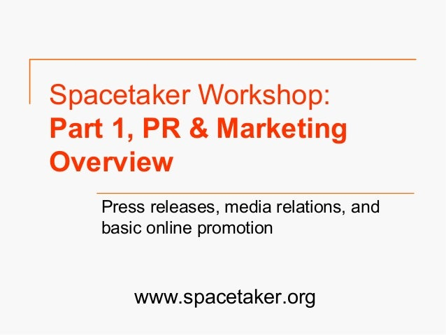 Spacetaker Workshop: Part 1, PR & Marketing Overview Press releases, media relations, and basic online promotion www.space...