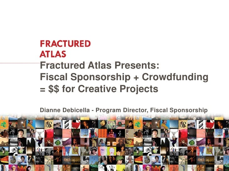 Fractured Atlas Presents:Fiscal Sponsorship + Crowdfunding= $$ for Creative ProjectsDianne Debicella - Program Director, F...
