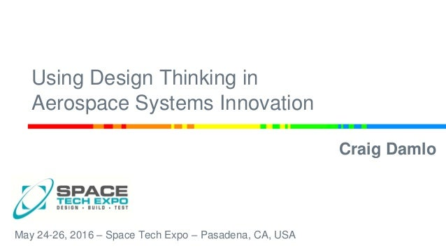 Using Design Thinking in Aerospace Systems Innovation Craig Damlo May 24-26, 2016 – Space Tech Expo – Pasadena, CA, USA