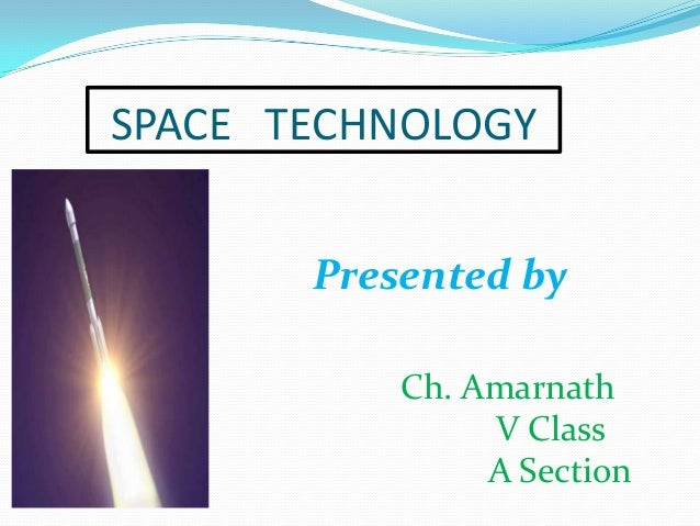 SPACE TECHNOLOGY Presented by Ch. Amarnath V Class A Section