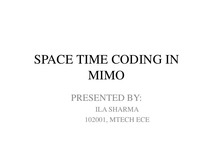 SPACE TIME CODING IN        MIMO     PRESENTED BY:          ILA SHARMA       102001, MTECH ECE