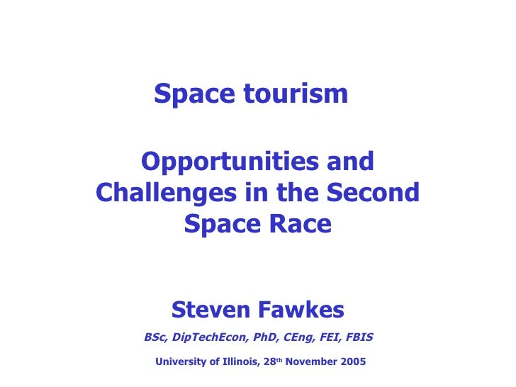 Space tourism Opportunities and Challenges in the Second Space Race Steven Fawkes BSc, DipTechEcon, PhD, CEng, FEI, FBIS U...