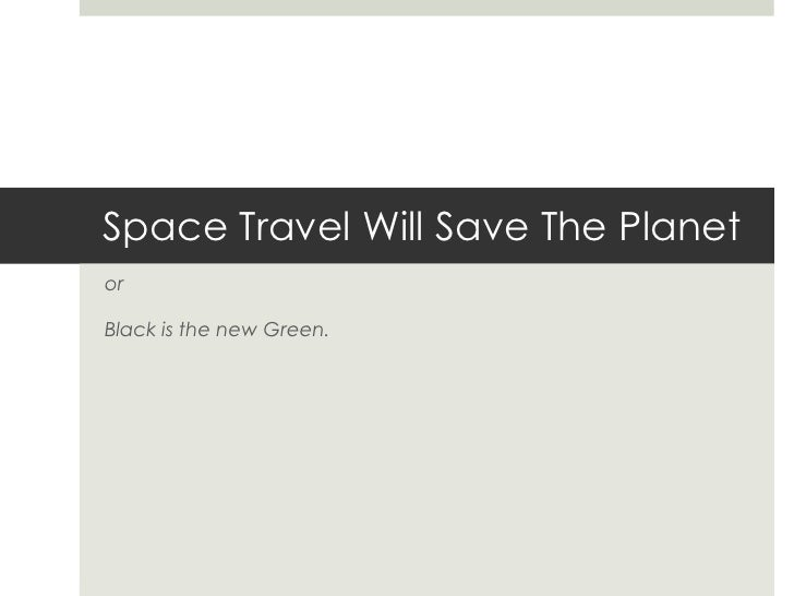 Space Travel Will Save The Planet<br />or<br />Black is the new Green.<br />