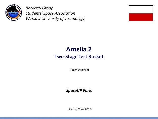 Amelia 2Two-Stage Test RocketSpaceUP ParisParis, May 2013Adam OknińskiRocketry GroupStudents' Space AssociationWarsaw Univ...