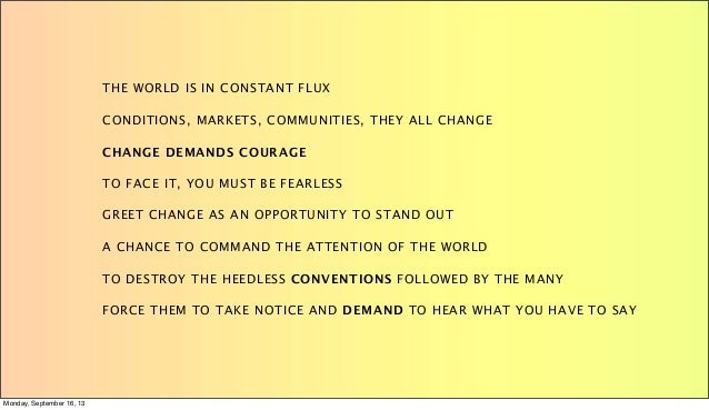 THE WORLD IS IN CONSTANT FLUX CONDITIONS, MARKETS, COMMUNITIES, THEY ALL CHANGE CHANGE DEMANDS COURAGE TO FACE IT, YOU MUS...