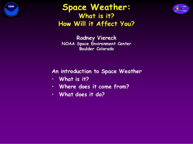 Space Weather: What is it? How Will it Affect You? An introduction to Space Weather • What is it? • Where does it come fro...