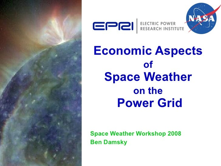 Economic Aspects  of   Space Weather  on the   Power Grid Space Weather Workshop 2008 Ben Damsky