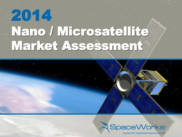 2014 Nano / Microsatellite Market Assessment Copyright 2014, SpaceWorks Enterprises, Inc. (SEI)