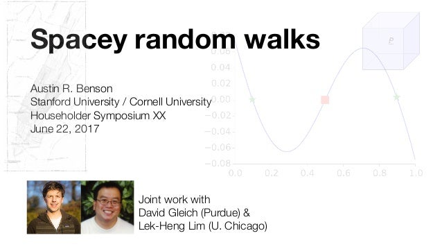 Spacey random walks Austin R. Benson Stanford University / Cornell University Householder Symposium XX June 22, 2017 Joint...