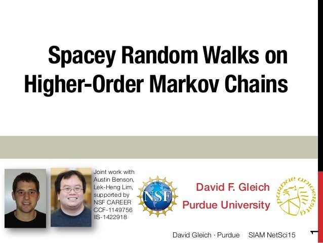 Spacey Random Walks on Higher-Order Markov Chains David F. Gleich! Purdue University! Joint work with  Austin Benson, Lek-...