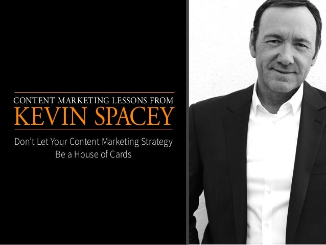Content Marketing Lessons From Kevin Spacey Don't Let Your Content Marketing Strategy Be a House of Cards