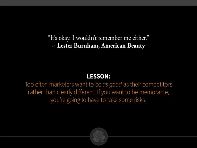 """""""It's okay. I wouldn't remember me either."""" ~ Lester Burnham, American Beauty Lesson: Too often marketers want to be as go..."""
