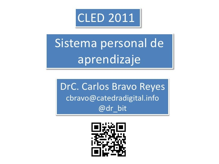 CLED 2011<br />Sistema personal de aprendizaje<br />DrC. Carlos Bravo Reyescbravo@catedradigital.info@dr_bit<br />