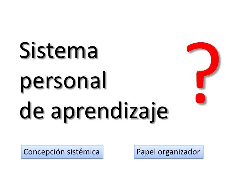 ?<br />Sistemapersonal de aprendizaje<br />Concepción sistémica<br />Papel organizador<br />