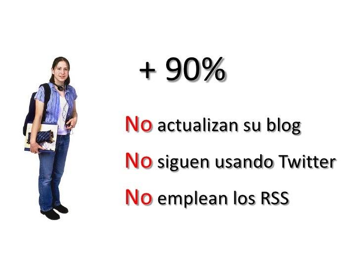 + 90%<br />No actualizan su blog<br />No siguen usando Twitter<br />No emplean los RSS<br />