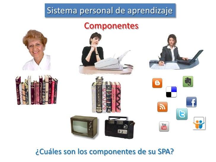 Sistema personal de aprendizaje<br />Componentes<br />¿Cuáles son los componentes de su SPA?<br />