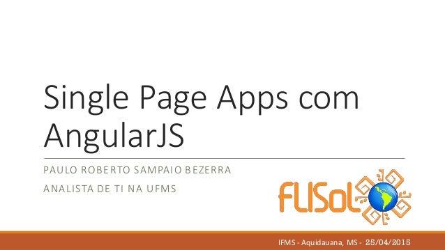 Single Page Apps com AngularJS PAULO ROBERTO SAMPAIO BEZERRA ANALISTA DE TI NA UFMS IFMS - Aquidauana, MS - 25/04/2015