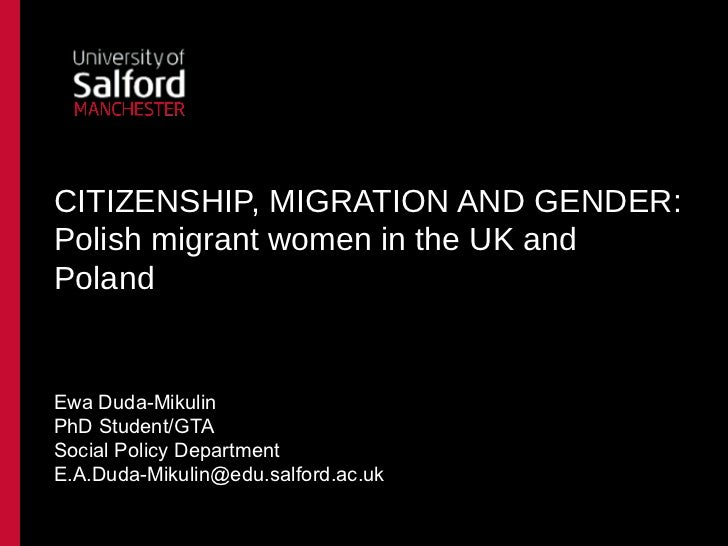CITIZENSHIP, MIGRATION AND GENDER:Polish migrant women in the UK andPolandEwa Duda-MikulinPhD Student/GTASocial Policy Dep...