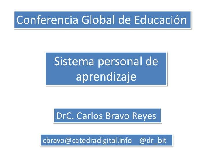 Conferencia Global de Educación       Sistema personal de            aprendizaje       DrC. Carlos Bravo Reyes    cbravo@c...
